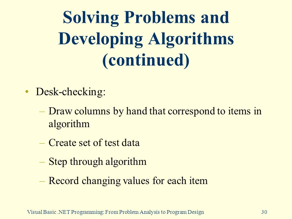 Visual Basic.NET Programming: From Problem Analysis to Program Design30 Solving Problems and Developing Algorithms (continued) Desk-checking: –Draw columns by hand that correspond to items in algorithm –Create set of test data –Step through algorithm –Record changing values for each item