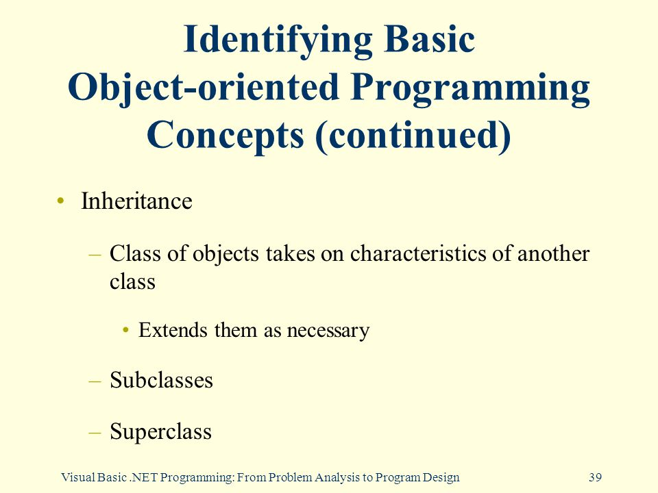 Visual Basic.NET Programming: From Problem Analysis to Program Design39 Identifying Basic Object-oriented Programming Concepts (continued) Inheritance –Class of objects takes on characteristics of another class Extends them as necessary –Subclasses –Superclass
