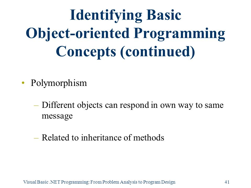 Visual Basic.NET Programming: From Problem Analysis to Program Design41 Identifying Basic Object-oriented Programming Concepts (continued) Polymorphism –Different objects can respond in own way to same message –Related to inheritance of methods