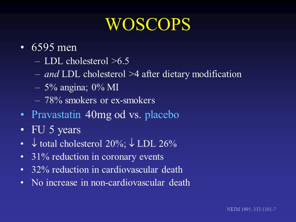 WOSCOPS 6595 men –LDL cholesterol >6.5 –and LDL cholesterol >4 after dietary modification –5% angina; 0% MI –78% smokers or ex-smokers Pravastatin 40mg od vs.