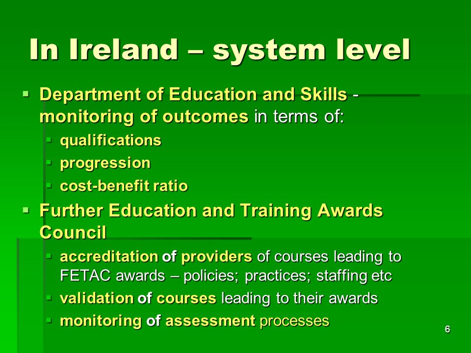 6 In Ireland – system level  Department of Education and Skills - monitoring of outcomes in terms of:  qualifications  progression  cost-benefit ratio  Further Education and Training Awards Council  accreditation of providers of courses leading to FETAC awards – policies; practices; staffing etc  validation of courses leading to their awards  monitoring of assessment processes