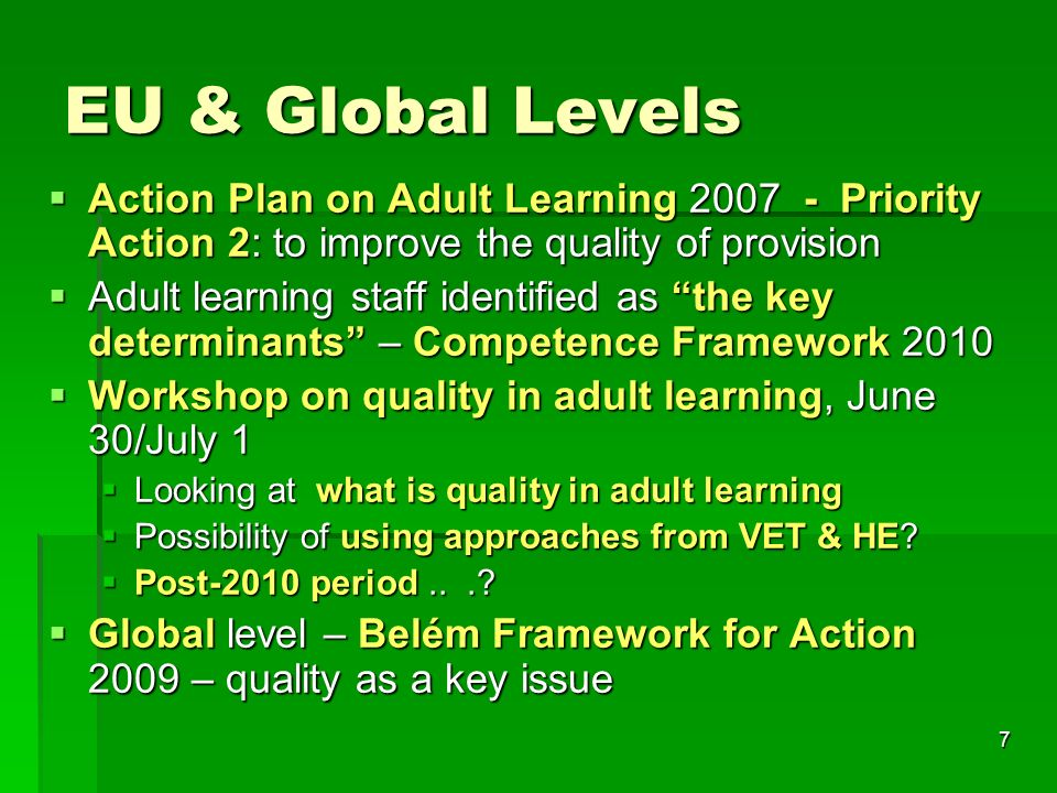 7 EU & Global Levels  Action Plan on Adult Learning Priority Action 2: to improve the quality of provision  Adult learning staff identified as the key determinants – Competence Framework 2010  Workshop on quality in adult learning, June 30/July 1  Looking at what is quality in adult learning  Possibility of using approaches from VET & HE.