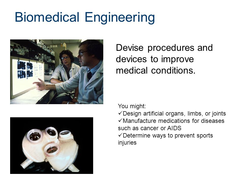 Biomedical Engineering Devise procedures and devices to improve medical conditions.