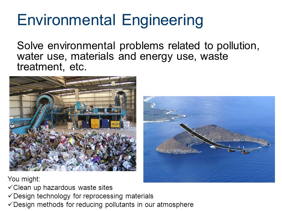 Environmental Engineering Solve environmental problems related to pollution, water use, materials and energy use, waste treatment, etc.