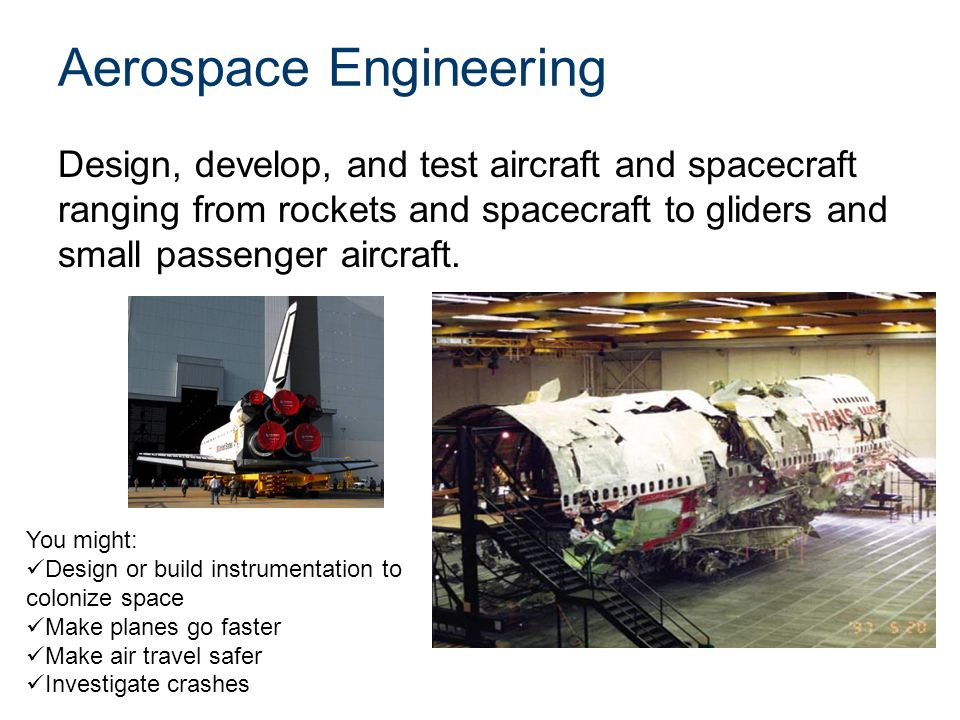 Aerospace Engineering Design, develop, and test aircraft and spacecraft ranging from rockets and spacecraft to gliders and small passenger aircraft.