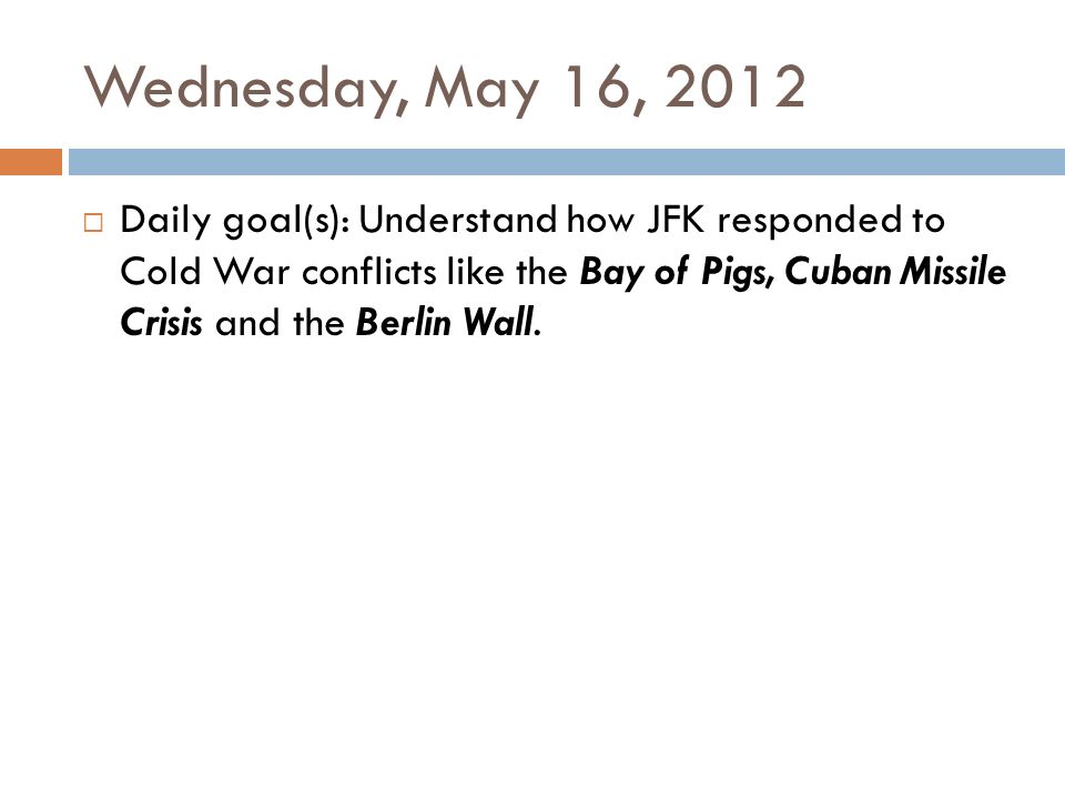 Wednesday, May 16, 2012  Daily goal(s): Understand how JFK responded to Cold War conflicts like the Bay of Pigs, Cuban Missile Crisis and the Berlin Wall.