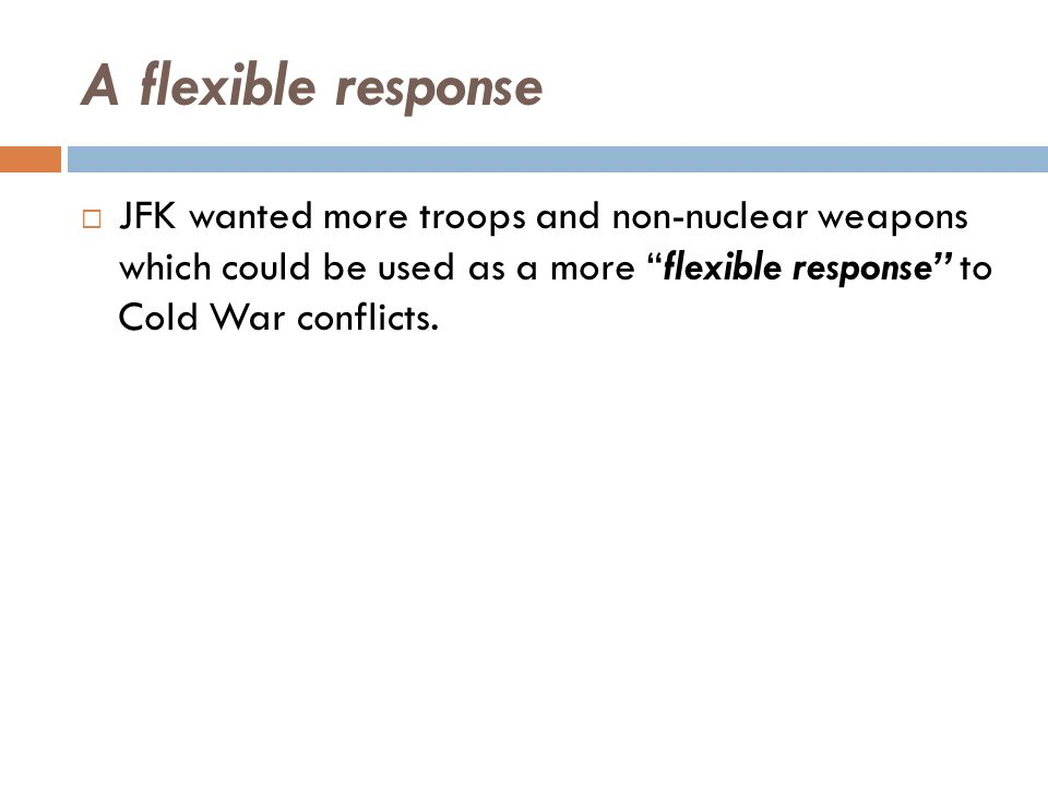 A flexible response  JFK wanted more troops and non-nuclear weapons which could be used as a more flexible response to Cold War conflicts.