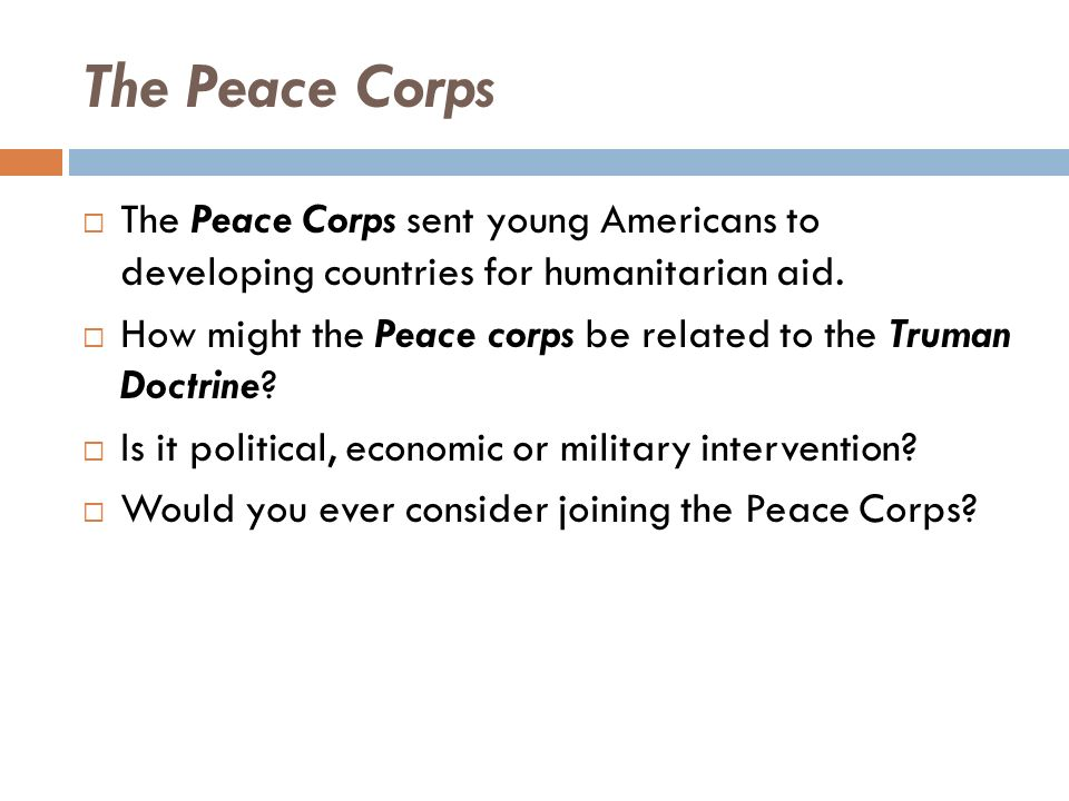 The Peace Corps  The Peace Corps sent young Americans to developing countries for humanitarian aid.