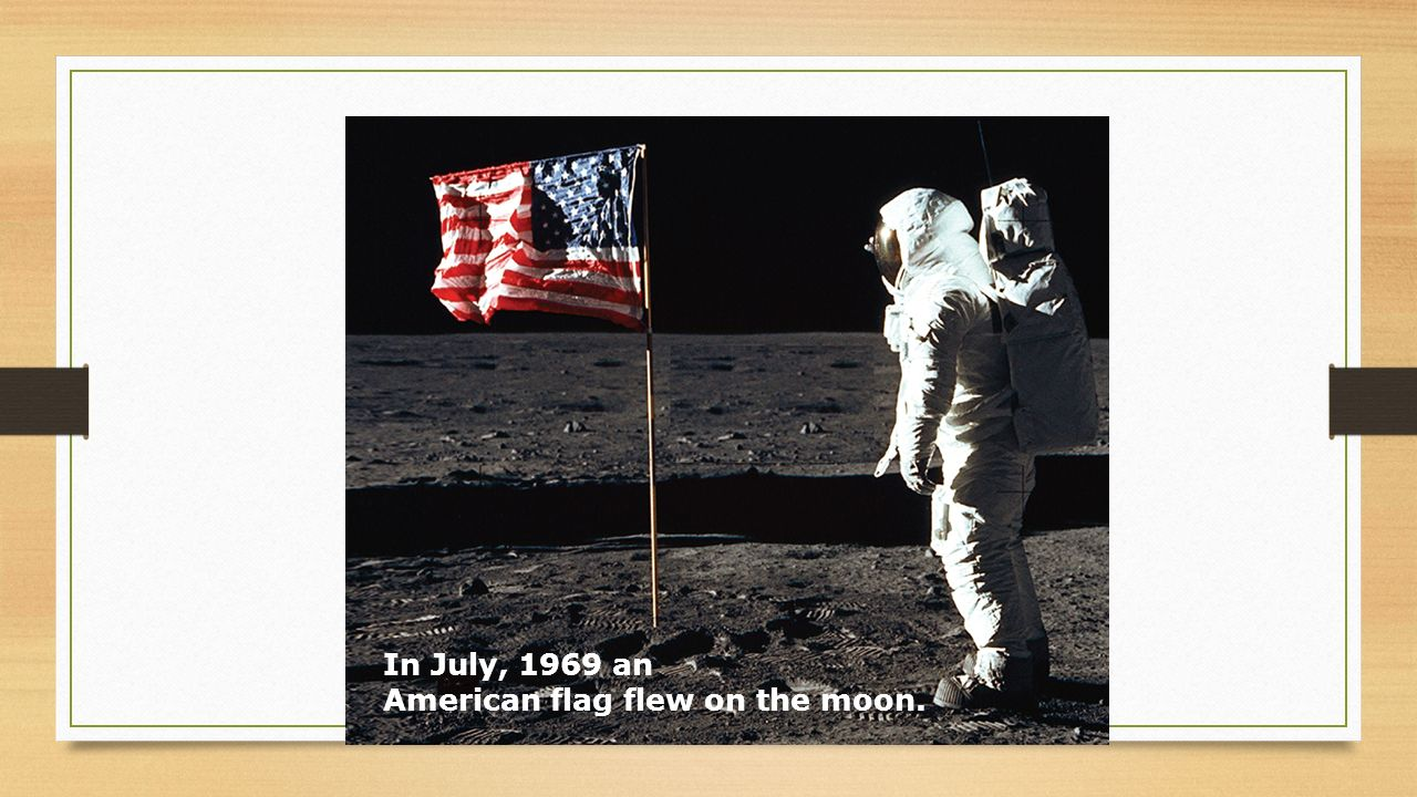 In July, 1969 an American flag flew on the moon.