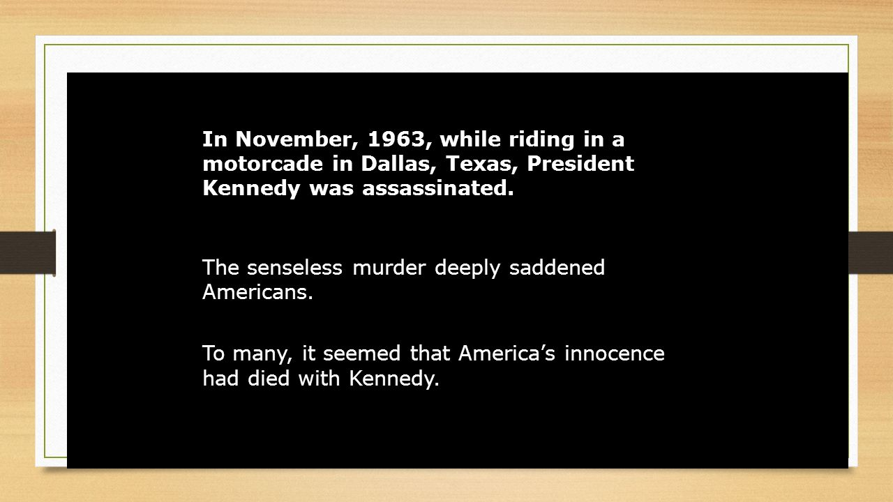 In November, 1963, while riding in a motorcade in Dallas, Texas, President Kennedy was assassinated.