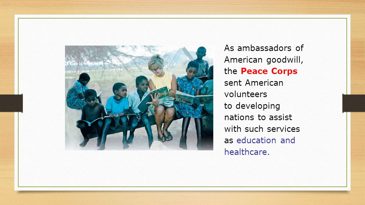 As ambassadors of American goodwill, the Peace Corps sent American volunteers to developing nations to assist with such services as education and healthcare.