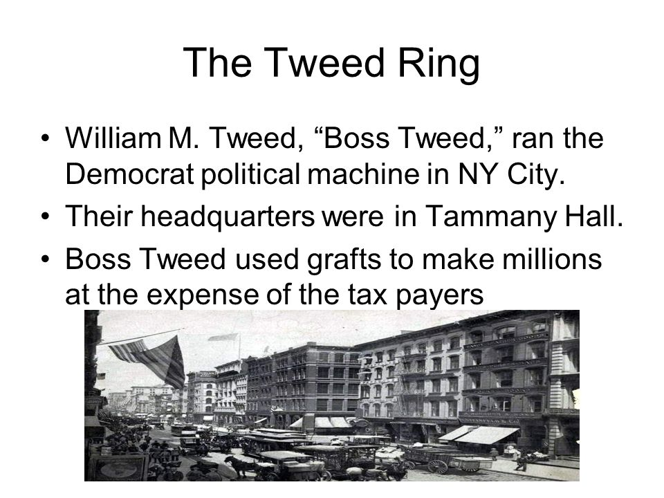 The Tweed Ring William M. Tweed, Boss Tweed, ran the Democrat political machine in NY City.