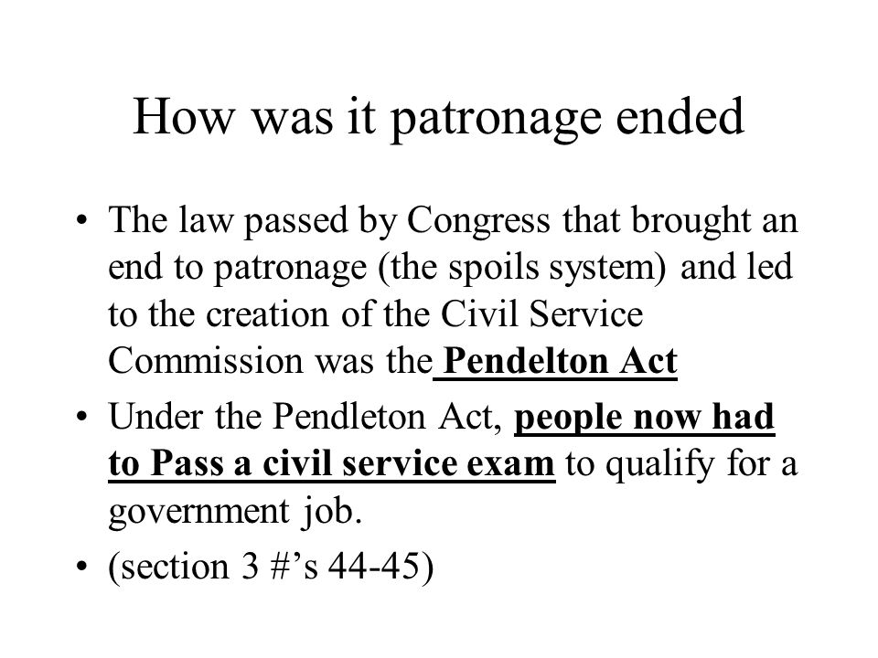 How was it patronage ended The law passed by Congress that brought an end to patronage (the spoils system) and led to the creation of the Civil Service Commission was the Pendelton Act Under the Pendleton Act, people now had to Pass a civil service exam to qualify for a government job.