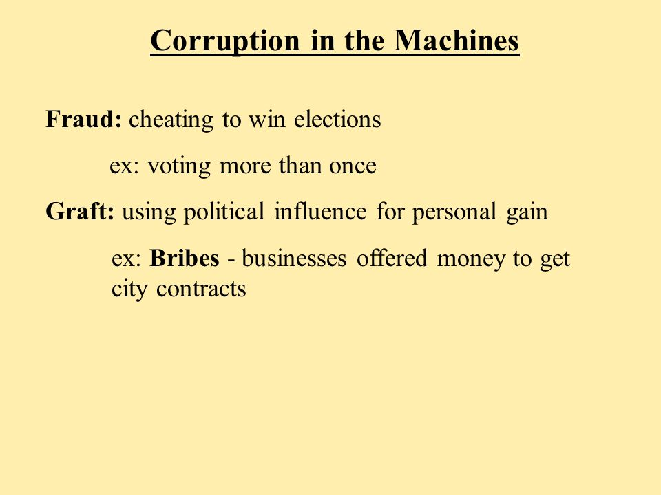 Corruption in the Machines Fraud: cheating to win elections ex: voting more than once Graft: using political influence for personal gain ex: Bribes - businesses offered money to get city contracts