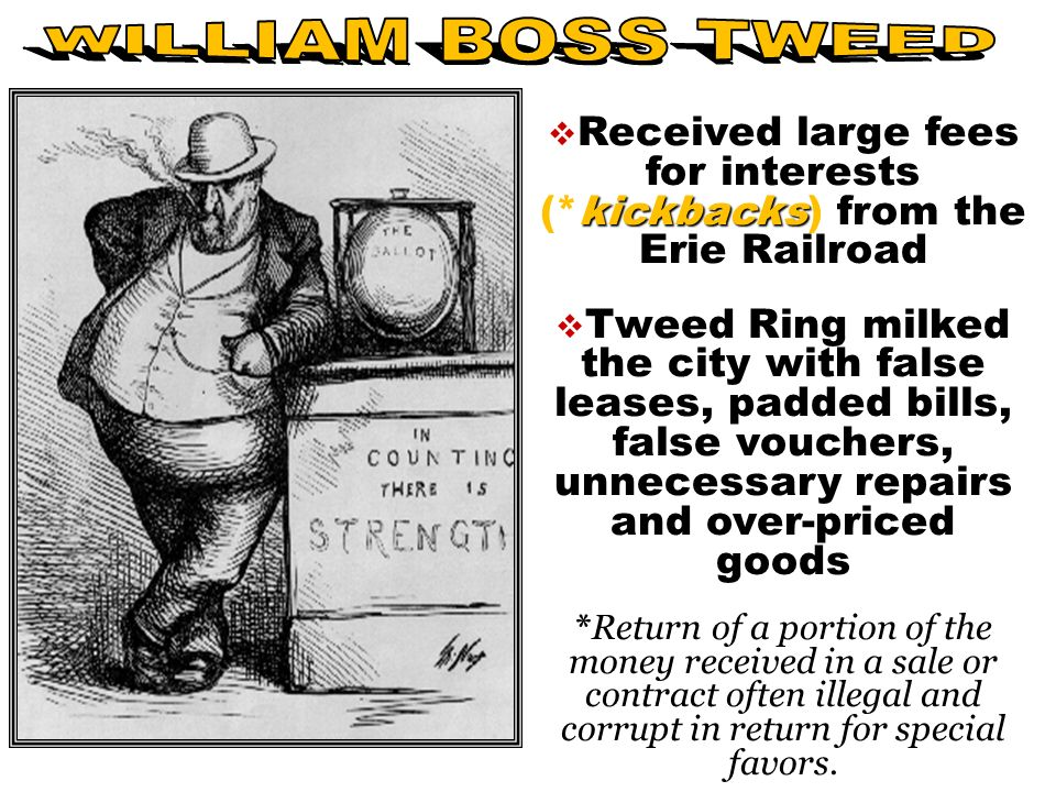 kickbacks  Received large fees for interests (*kickbacks) from the Erie Railroad  Tweed Ring milked the city with false leases, padded bills, false vouchers, unnecessary repairs and over-priced goods *Return of a portion of the money received in a sale or contract often illegal and corrupt in return for special favors.