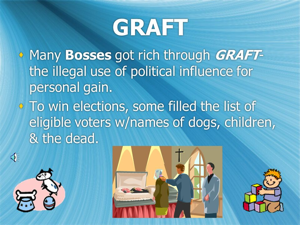 GRAFT  Many Bosses got rich through GRAFT- the illegal use of political influence for personal gain.