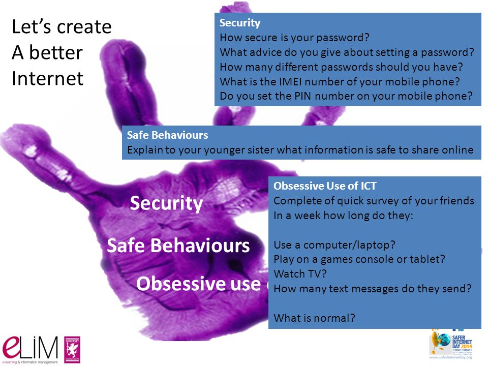 Security Safe Behaviours Obsessive use of ICT Let's create A better Internet Security How secure is your password.