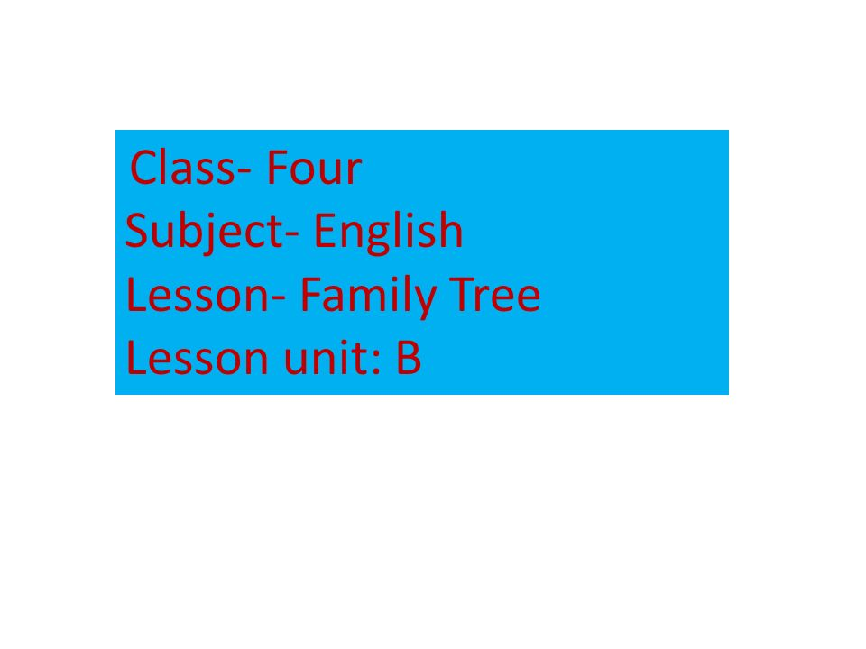 Class- Four Subject- English Lesson- Family Tree Lesson unit: B