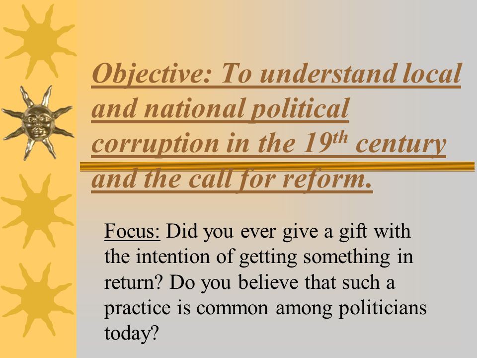 Objective: To understand local and national political corruption in the 19 th century and the call for reform.