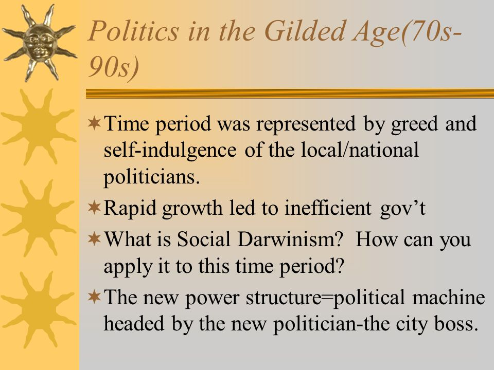 Politics in the Gilded Age(70s- 90s)  Time period was represented by greed and self-indulgence of the local/national politicians.