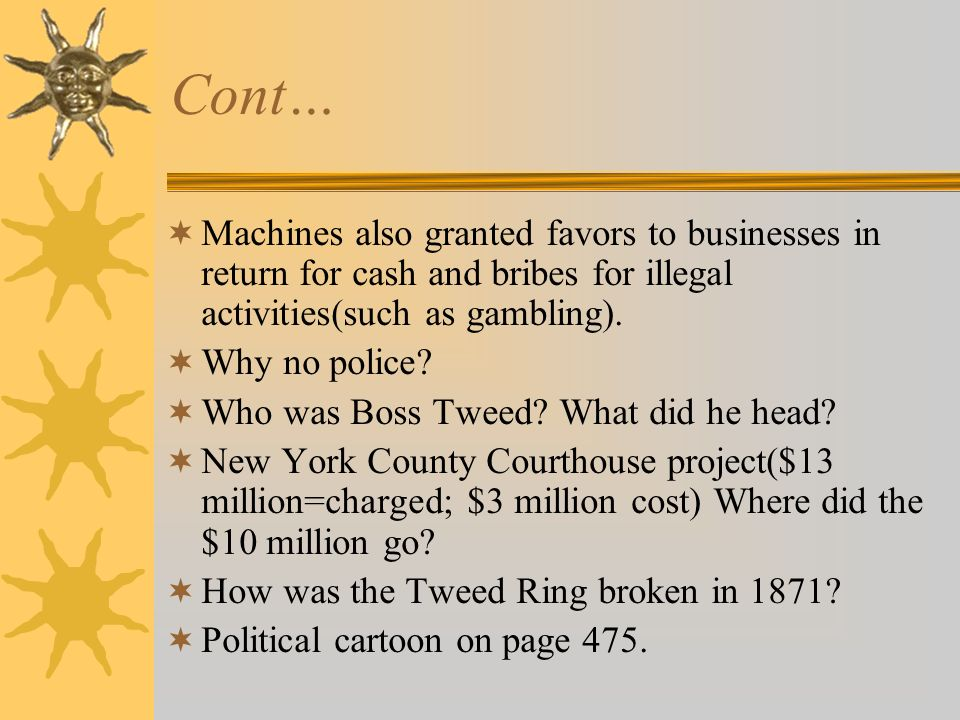 Cont…  Machines also granted favors to businesses in return for cash and bribes for illegal activities(such as gambling).