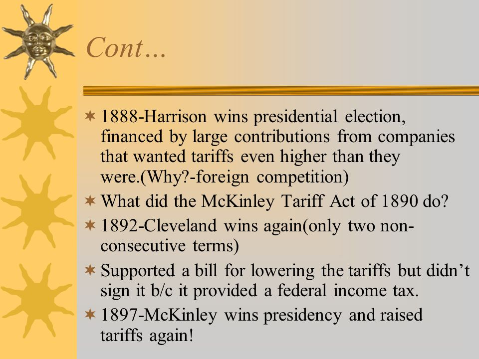 Cont…  1888-Harrison wins presidential election, financed by large contributions from companies that wanted tariffs even higher than they were.(Why -foreign competition)  What did the McKinley Tariff Act of 1890 do.