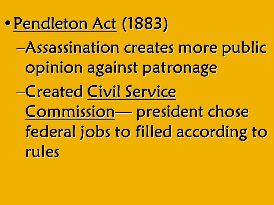 Pendleton Act (1883)Pendleton Act (1883) –Assassination creates more public opinion against patronage –Created Civil Service Commission— president chose federal jobs to filled according to rules