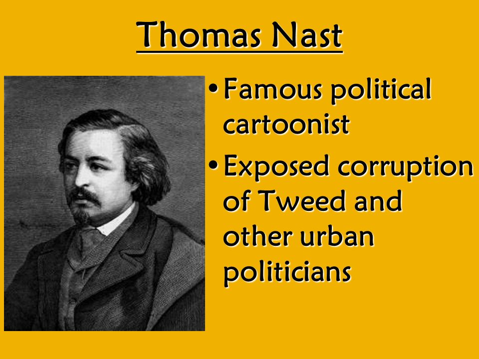Thomas Nast Famous political cartoonistFamous political cartoonist Exposed corruption of Tweed and other urban politiciansExposed corruption of Tweed and other urban politicians