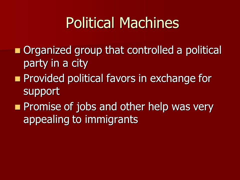 Political Machines Political Machines Organized group that controlled a political party in a city Organized group that controlled a political party in a city Provided political favors in exchange for support Provided political favors in exchange for support Promise of jobs and other help was very appealing to immigrants Promise of jobs and other help was very appealing to immigrants