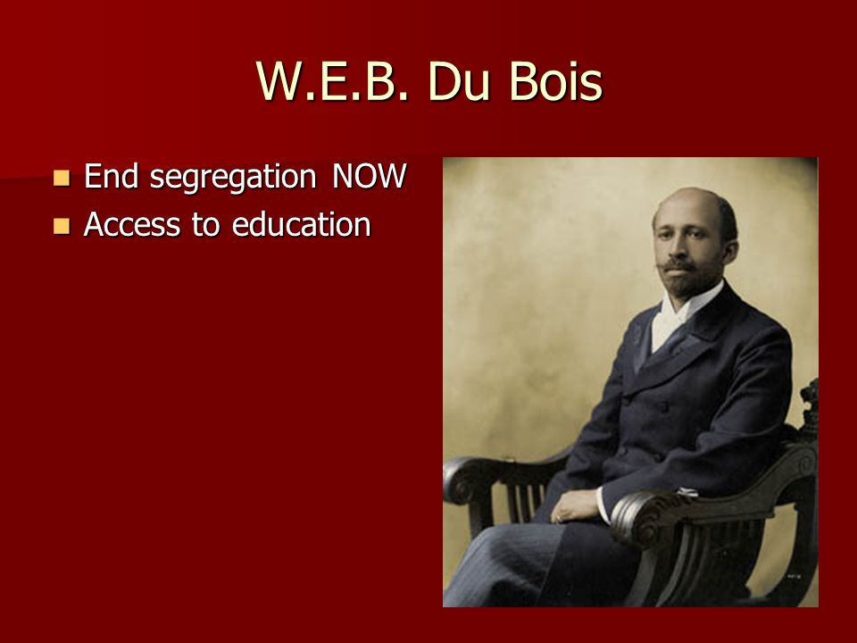 W.E.B. Du Bois End segregation NOW End segregation NOW Access to education Access to education