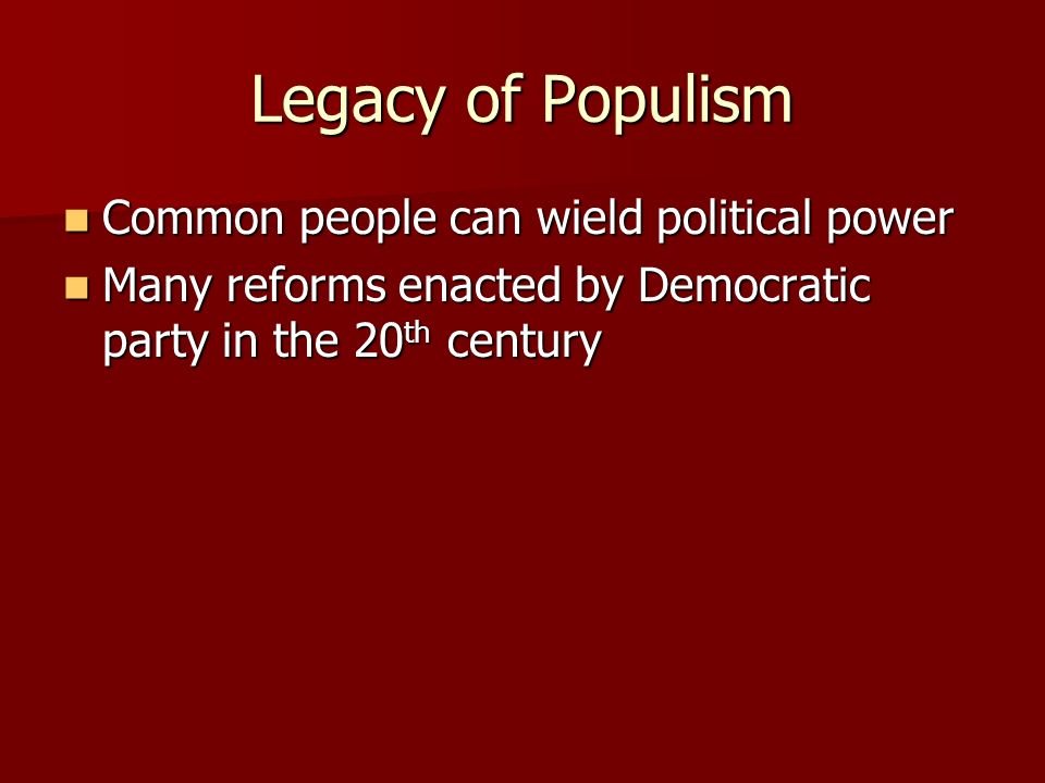 Legacy of Populism Common people can wield political power Common people can wield political power Many reforms enacted by Democratic party in the 20 th century Many reforms enacted by Democratic party in the 20 th century
