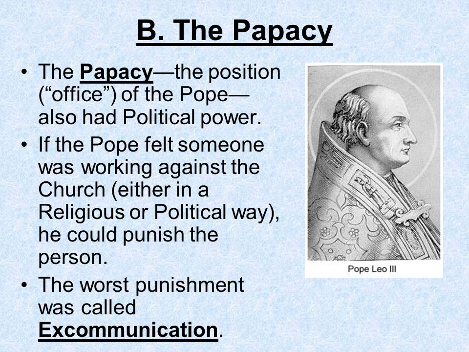 B. The Papacy The Papacy—the position ( office ) of the Pope— also had Political power.