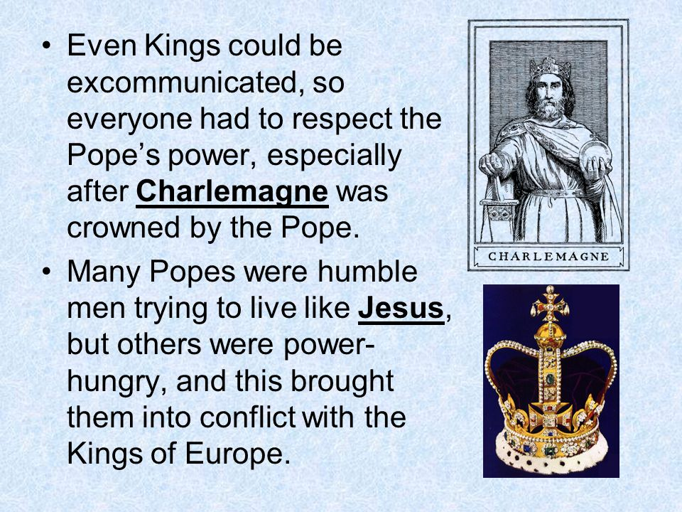 Even Kings could be excommunicated, so everyone had to respect the Pope's power, especially after Charlemagne was crowned by the Pope.