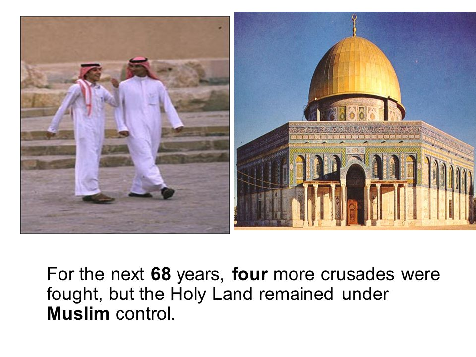 For the next 68 years, four more crusades were fought, but the Holy Land remained under Muslim control.