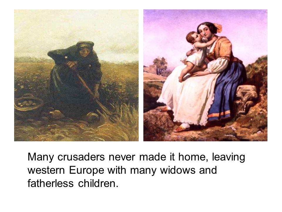 Many crusaders never made it home, leaving western Europe with many widows and fatherless children.