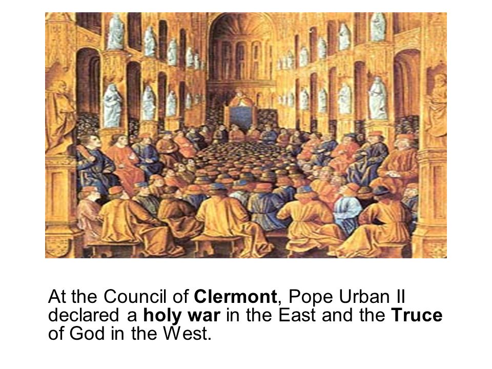 At the Council of Clermont, Pope Urban II declared a holy war in the East and the Truce of God in the West.