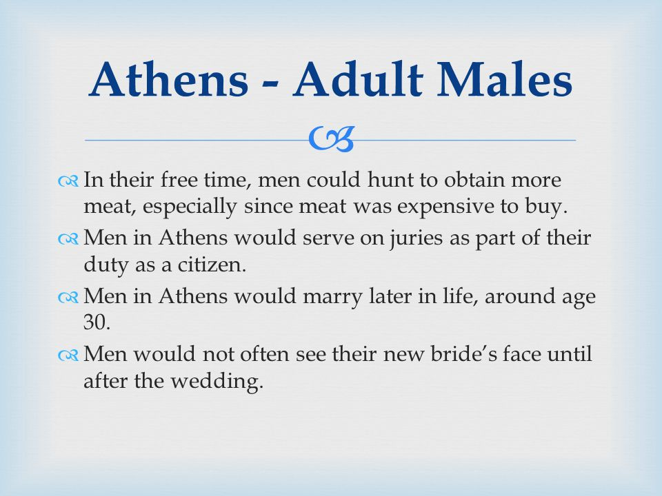  Athens - Adult Males  In their free time, men could hunt to obtain more meat, especially since meat was expensive to buy.