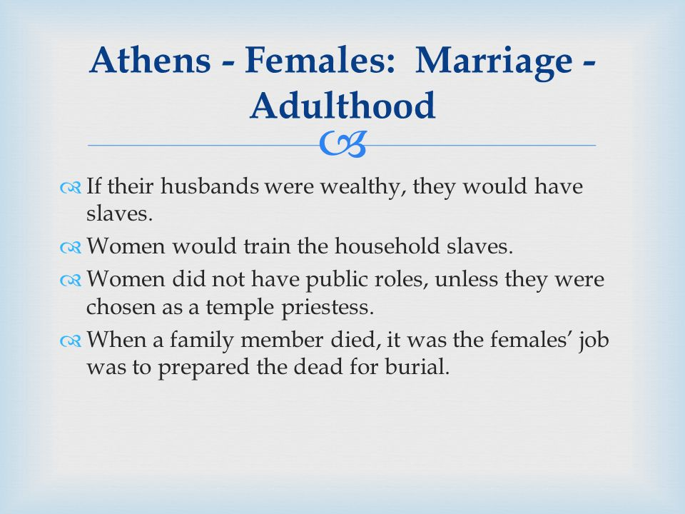  Athens - Females: Marriage - Adulthood  If their husbands were wealthy, they would have slaves.