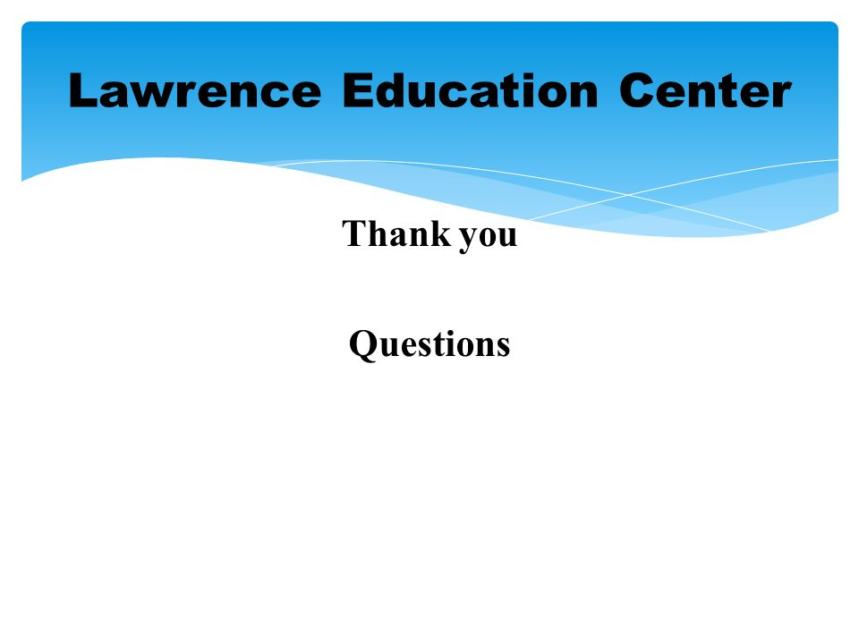 Thank you Questions Lawrence Education Center