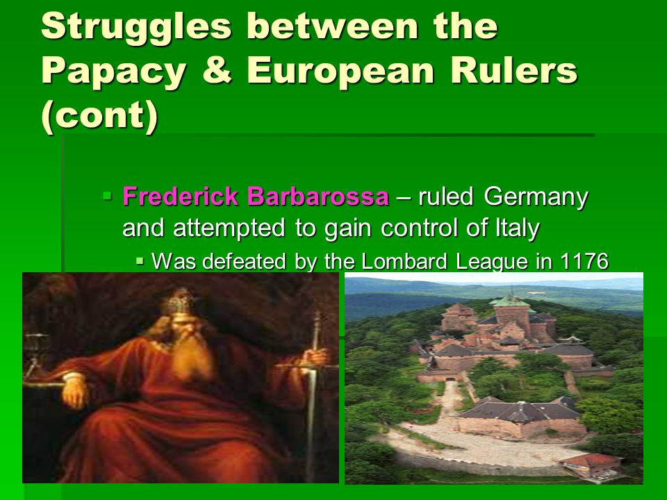 Struggles between the Papacy & European Rulers (cont)  Frederick Barbarossa – ruled Germany and attempted to gain control of Italy  Was defeated by the Lombard League in 1176