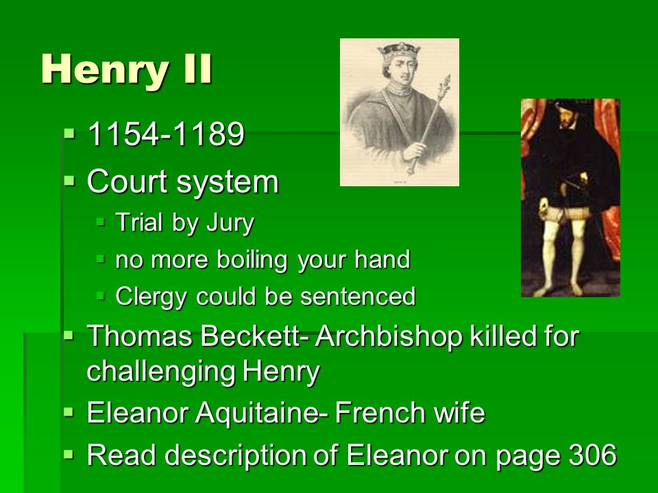 Henry II   Court system  Trial by Jury  no more boiling your hand  Clergy could be sentenced  Thomas Beckett- Archbishop killed for challenging Henry  Eleanor Aquitaine- French wife  Read description of Eleanor on page 306