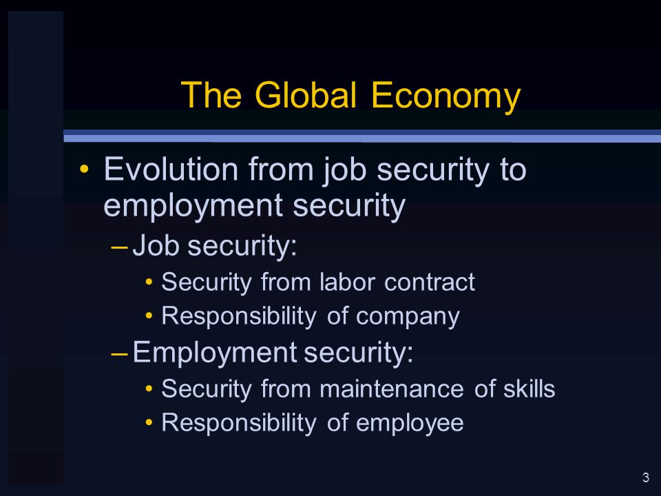 3 The Global Economy Evolution from job security to employment security –Job security: Security from labor contract Responsibility of company –Employment security: Security from maintenance of skills Responsibility of employee