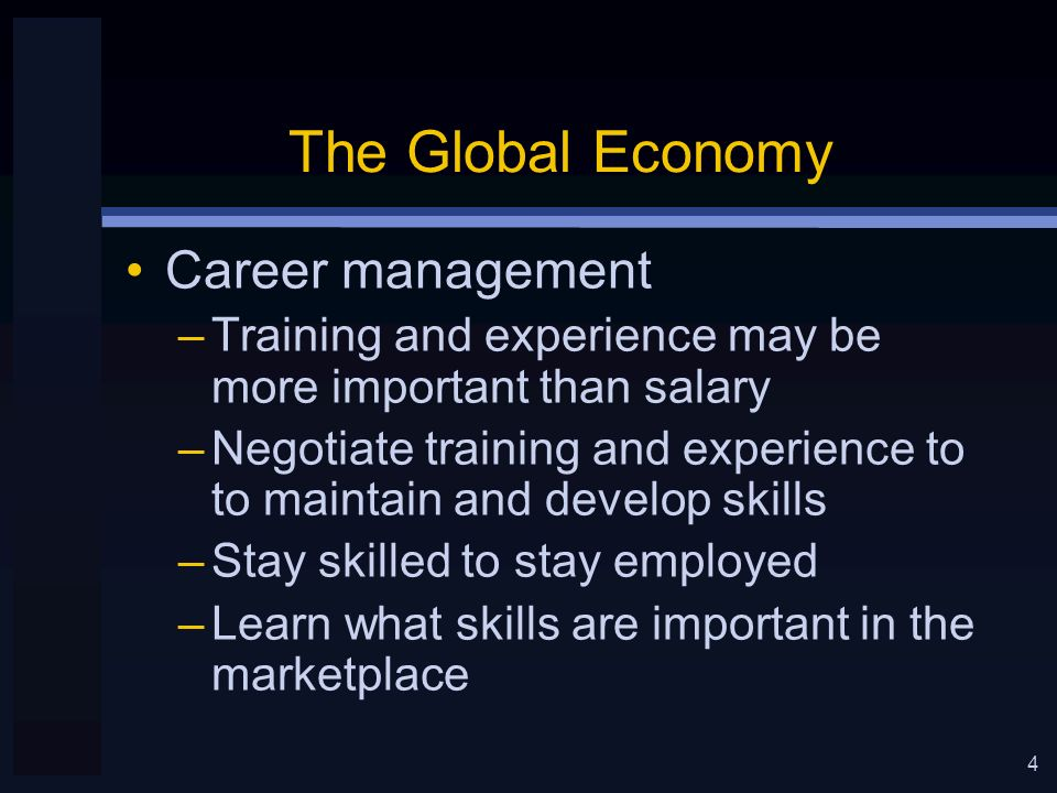 4 The Global Economy Career management –Training and experience may be more important than salary –Negotiate training and experience to to maintain and develop skills –Stay skilled to stay employed –Learn what skills are important in the marketplace