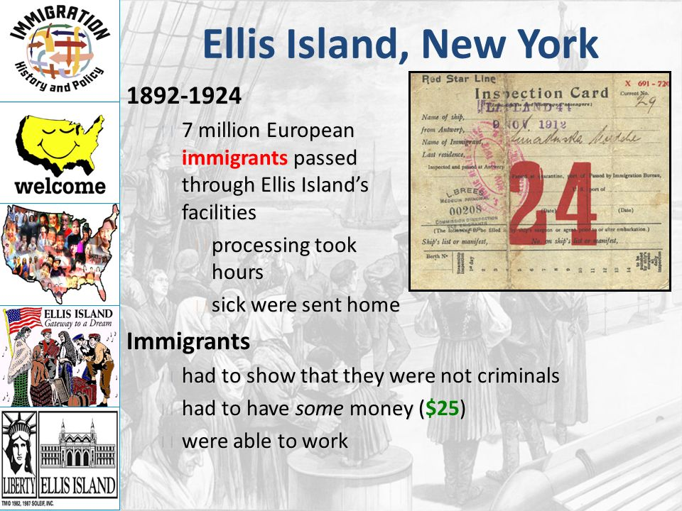 Ellis Island, New York million European immigrants passed through Ellis Island's facilities 7 million European immigrants passed through Ellis Island's facilities processing took hours processing took hours sick were sent home sick were sent homeImmigrants had to show that they were not criminals had to show that they were not criminals had to have some money ($25) had to have some money ($25) were able to work were able to work