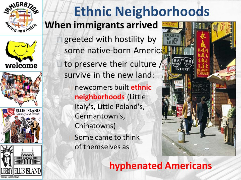 Ethnic Neighborhoods When immigrants arrived greeted with hostility by some native-born Americans greeted with hostility by some native-born Americans to preserve their culture / survive in the new land: to preserve their culture / survive in the new land: newcomers built ethnic neighborhoods (Little Italy s, Little Poland s, Germantown s, Chinatowns) newcomers built ethnic neighborhoods (Little Italy s, Little Poland s, Germantown s, Chinatowns) Some came to think of themselves as Some came to think of themselves as hyphenated Americans