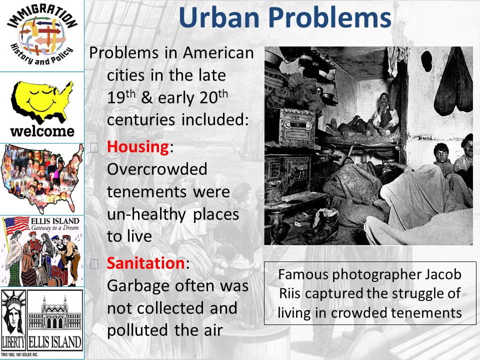 Urban Problems Problems in American cities in the late 19 th & early 20 th centuries included: Housing: Overcrowded tenements were un-healthy places to live Sanitation: Garbage often was not collected and polluted the air Famous photographer Jacob Riis captured the struggle of living in crowded tenements