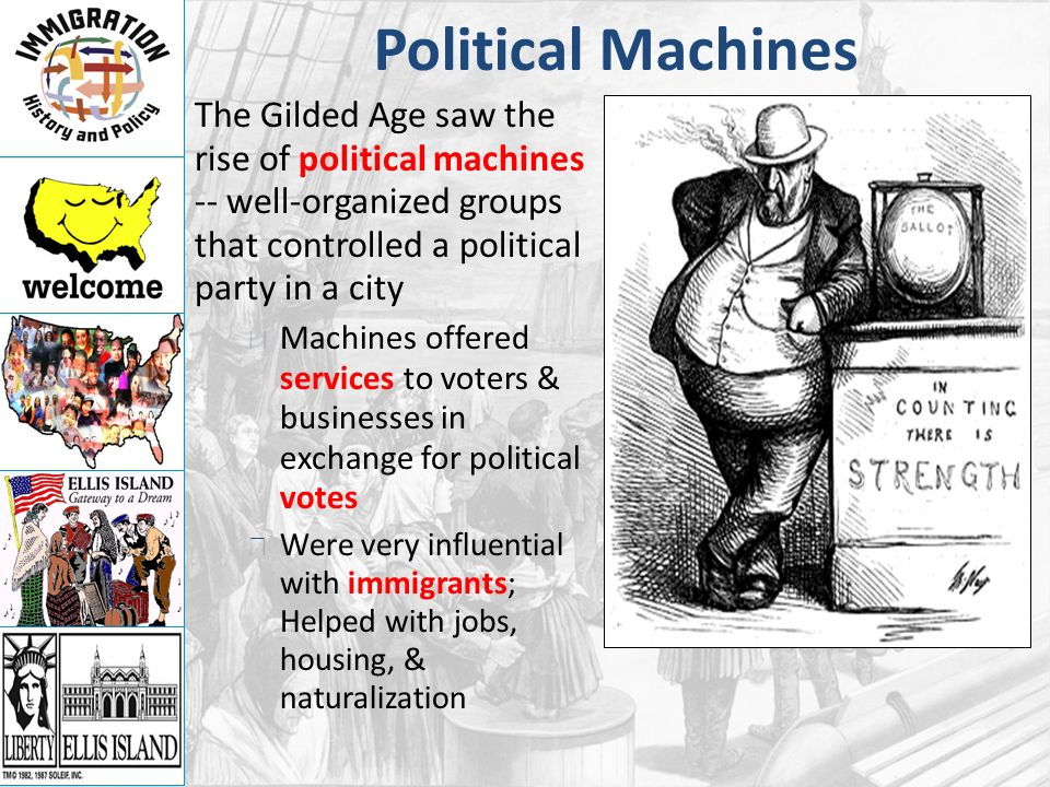 Political Machines The Gilded Age saw the rise of political machines -- well-organized groups that controlled a political party in a city Machines offered services to voters & businesses in exchange for political votes Were very influential with immigrants; Helped with jobs, housing, & naturalization
