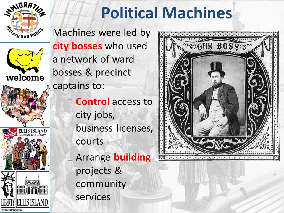 Political Machines Machines were led by city bosses who used a network of ward bosses & precinct captains to: Control access to city jobs, business licenses, courts Arrange building projects & community services