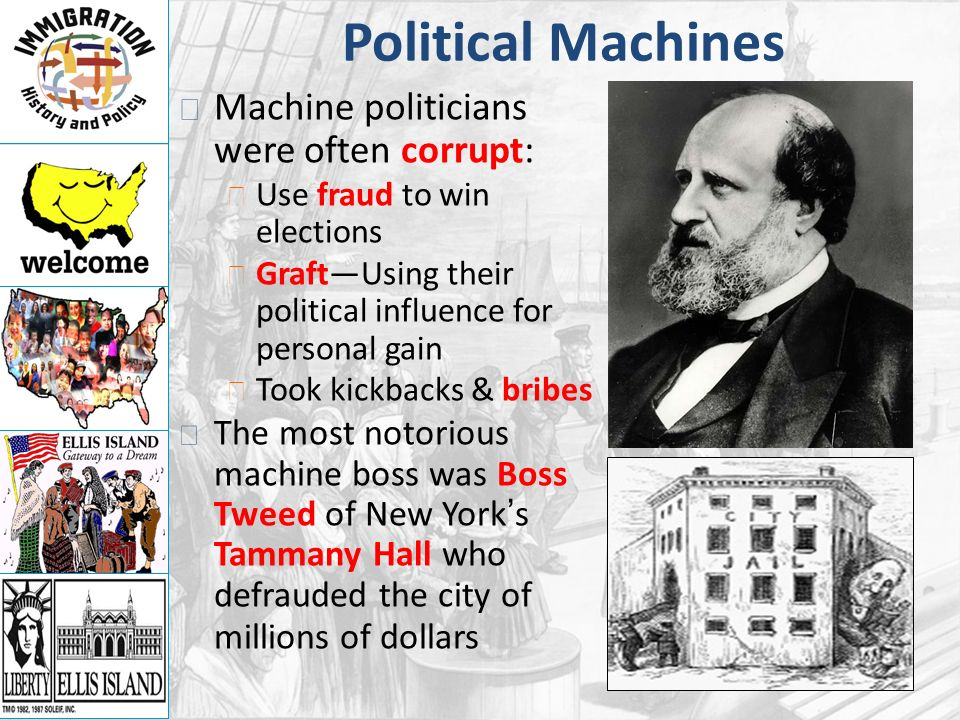 Political Machines Machine politicians were often corrupt: Use fraud to win elections Graft—Using their political influence for personal gain Took kickbacks & bribes The most notorious machine boss was Boss Tweed of New York's Tammany Hall who defrauded the city of millions of dollars