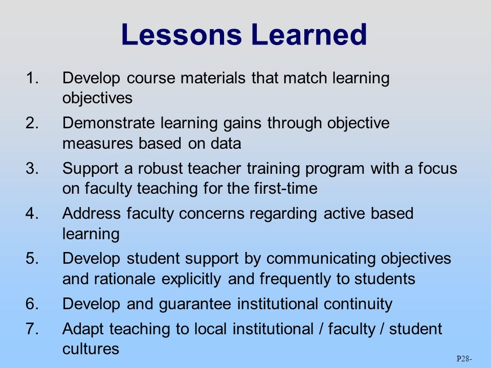 P28 - Lessons Learned 1.Develop course materials that match learning objectives 2.Demonstrate learning gains through objective measures based on data 3.Support a robust teacher training program with a focus on faculty teaching for the first-time 4.Address faculty concerns regarding active based learning 5.Develop student support by communicating objectives and rationale explicitly and frequently to students 6.Develop and guarantee institutional continuity 7.Adapt teaching to local institutional / faculty / student cultures